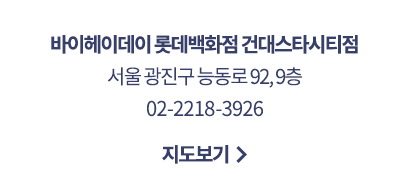 바이헤이데이 롯데백화점 건대스타시티점 서울 광진구 능동로 92,9층 02-2218-3926 지도보기
